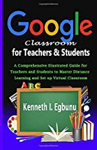 Google Classroom for Teachers & Students: A Comprehensive Illustrated Guide for Teachers and Students to Master Distance L...