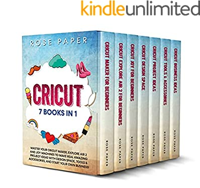 CRICUT: 7 Books in 1: Master your Cricut Maker, Explore Air 2 and Joy Machines to Make Real Amazing Project Ideas with Design Space, Tools & Accessories, and Start your Own Business!