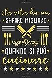 La vita ha un sapore migliore quando si puo cucinare: Libro di ricette da scrivere da soli I Spazio per...