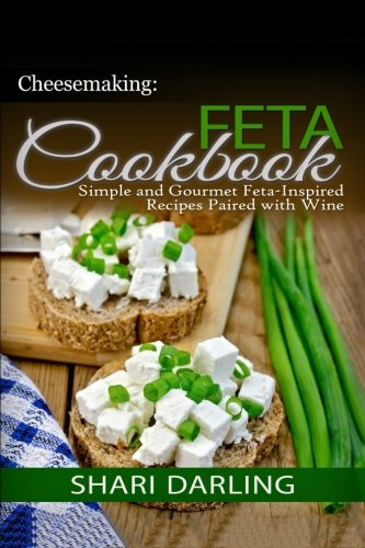 Cheesemaking: Feta Cookbook: Simple and Gourmet Feta-Inspired Recipes Paired with Wine