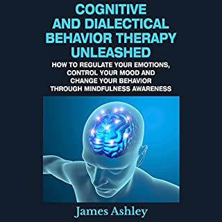 Cognitive and Dialectical Behavior Therapy Unleashed     How to Regulate Your Emotions, Control Your Mood and Change Your Behavior Through Mindfulness Awareness              By:                                                                                                                                 James Ashley                               Narrated by:                                                                                                                                 Lauren McMahon                      Length: 4 hrs and 3 mins     1 rating     Overall 4.0