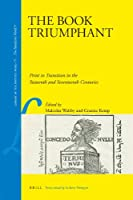 The Book Triumphant: Print in Transition in the Sixteenth and Seventeenth Centuries (Library of the Written Word, v. 15: The Handpress World, v. 9)