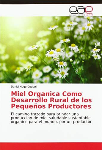 Miel Organica Como Desarrollo Rural de los Pequeños Productores: El camino trazado para brindar una produccion de miel saludable sustentable organico para el mundo, por un productor