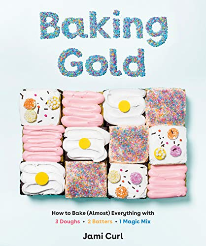 Baking Gold: How to Bake (Almost) Everything with 3 Doughs, 2 Batters, and 1 Magic Mix