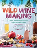 """Wild Winemaking: Easy & Adventurous Recipes Going Beyond Grapes, Including Apple Champagne, Ginger€""""Green Tea Sake, Key Lime€""""Cayenne Wine, and 142 More"""