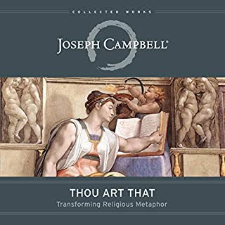 Thou Art That     Transforming Religious Metaphor (The Collected Works of Joseph Campbell)              Written by:                                                                                                                                 Joseph Campbell,                                                                                        Eugene Kennedy - editor                               Narrated by:                                                                                                                                 Tom Parks                      Length: 5 hrs and 17 mins     3 ratings     Overall 4.7