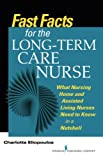 Fast Facts for the Long-Term Care Nurse: What Nursing Home and Assisted Living Nurses Need to Know in a...