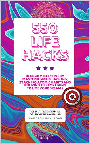 550 Life Hacks, Be Highly Effective by Mastering Mind Hacking, Stacking Atomic Habits and Utilizing Tips for Living to Live Your Dreams: Volume 1 of 3 (Productive Strategies on Steroids)