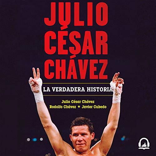 Julio César Chávez: la verdadera historia [Julio César Chávez: The True Story] Audiobook By Julio César Chávez, Rodolfo Chávez, Javier Cubedo cover art