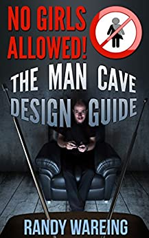 The Man Cave Design Guide: No Girls Allowed! (caveman, garage, gifts for men, basement, lounge, movie theater, sports den) by [Randy Wareing]