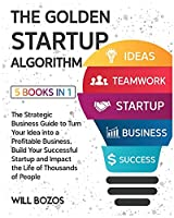 The Golden Startup Algorithm [5 Books in 1]: The Strategic Business Guide to Turn Your Idea into a Profitable Business, Build Your Successful Startup and Impact the Life of Thousands of People