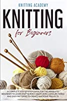 Knitting for Beginners: A Complete Step by Step Guide for the Absolute Beginner to Learn Knit Quickly from Zero, Using Pictures and Easy Patterns to Create Awesome Projects
