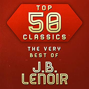 Top 50 Classics - The Very Best of J.B. Lenoir