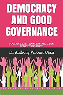 DEMOCRACY AND GOOD GOVERNANCE: TOWARDS A BETTER UNDERSTANDING OF CONTENDING ISSUES