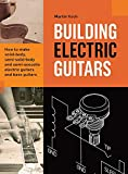 Building Electric Guitars: How to make solid-body, semi-solid-body and semi-acoustic electric guitars and bass guitars