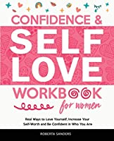 Confidence and Self Love Workbook for Women: Real Ways to Love Yourself, Increase Your Self-Worth and Be Confident in Who You Are