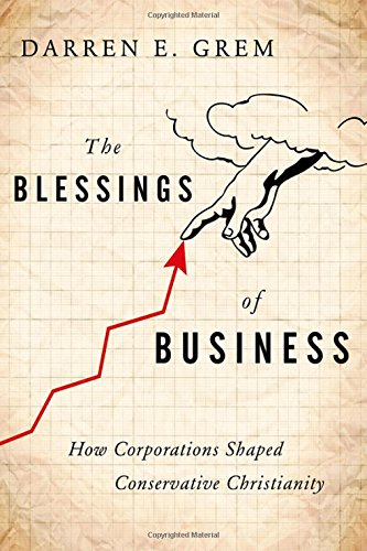 Compare Textbook Prices for The Blessings of Business: How Corporations Shaped Conservative Christianity 1 Edition ISBN 9780199927975 by Grem, Darren E.