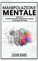 Manipolazione Mentale: 6 LIBRI IN 1: Il Grande Libro della Manipolazione Mentale e del Linguaggio del Corpo