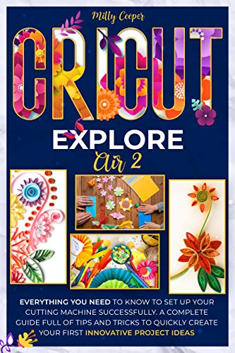 CRICUT EXPLORE AIR 2: Everything you Need to Know to Set Up Your Cutting Machine Successfully. A Complete Guide Full of Tips and Tricks to Quickly Create Your First Innovative Project Ideas