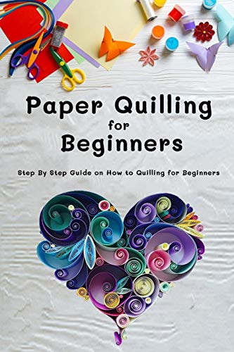 Paper Quilling for Beginners: Step By Step Guide on How to Quilling for Beginners: Gift Ideas for Holiday