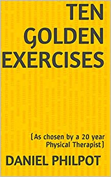 Ten Golden Exercises: (As chosen by a 20 year Physical Therapist) by [Daniel Philpot]