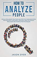 How to Analyze People: Social Intelligence Practices and Effective Communications for Introverts using Body Language, Dark Psychology, Persuasion and Manipulation Techniques (Practical Skills for Success)