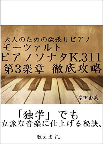 大人のための欲張りピアノ [モーツァルト ピアノソナタ第9(8)番 K.311 第3楽章] 徹底攻略: 「独学」でも立派な音楽に仕上げる秘訣、教えます。