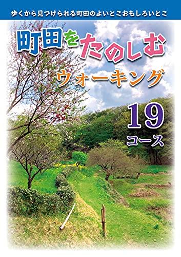 町田をたのしむウォーキング19コース: 歩くから見つけられる町田のよいとこおもしろいとこ