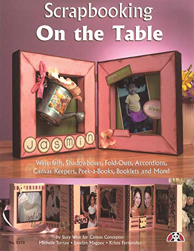 Scrapbooking on the Table: Waterfalls, Shadow Boxes, Fold-Outs, Accordians, Canvas Keepers, Peek-A-Books, Booklets and More!