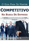 O GUIA PARA SE MANTER COMPETITIVO NA BUSCA DE EMPREGO (Portuguese Edition)
