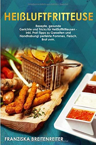 Heißluftfritteuse: Rezepte, gesunde Gerichte und Tricks für Heißluftfritteusen - inkl. Profi-Tipps zu Garzeiten und Handhabung! perfekte Pommes, Fleisch, Brot uvm.