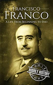 Francisco Franco: A Life From Beginning to End by [Hourly History]