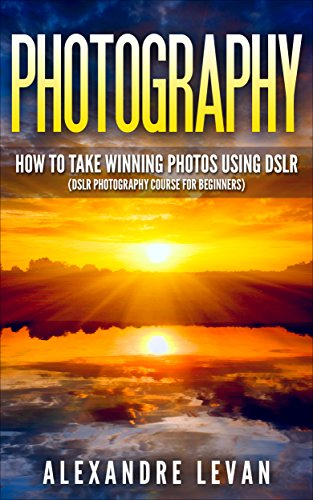 Photography: How to Take Winning Photos Using DSLR (DSLR Photography Course for Beginners) (Digital Photography for Beginners, Digital SRL, Dslr Photography for Dummies, Photography DSLR)