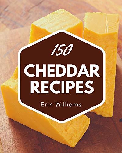 150 Cheddar Recipes: A Timeless Cheddar Cookbook (English Edition)