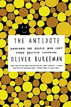 The Antidote: Happiness for People Who Can't Stand Positive Thinking by [Oliver Burkeman]