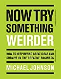 Now Try Something Weirder: How to keep having great ideas and survive in the creative business - Michael Johnson
