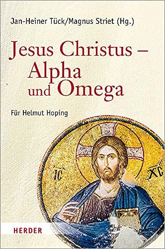 Jesus Christus – Alpha und Omega: Festschrift für Helmut Hoping zum 65. Geburtstag