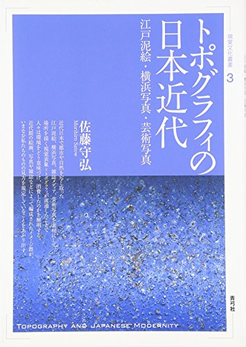 トポグラフィの日本近代: 江戸泥絵・横浜写真・芸術写真 (視覚文化叢書)