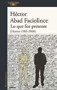 Lo que fue presente par Héctor Abad Faciolince