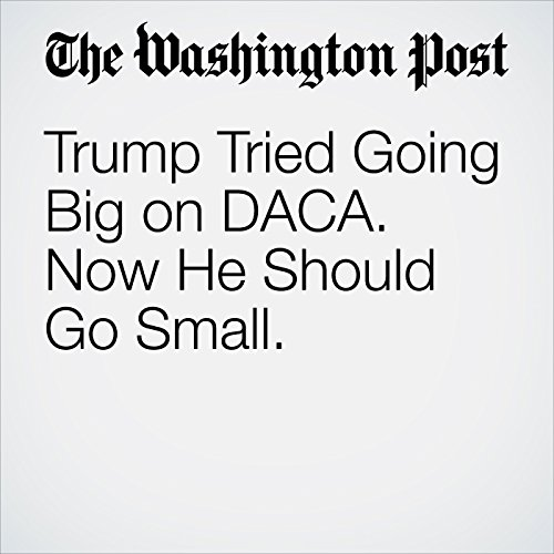Trump Tried Going Big on DACA. Now He Should Go Small. copertina