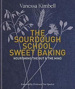 The Sourdough School: Sweet Baking: Nourishing the gut & the mind (English Edition) di [Vanessa Kimbell]