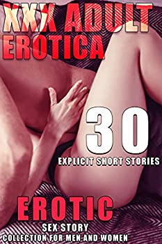 THE XXX ADULT STORY EXPLICIT EROTIC COLLECTION  30 EROTICA SHORT STORIES FOR WOMEN AND MEN