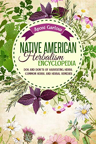 Native American Herbalism Encyclopedia: Dos And Don'ts Of Harvesting Herbs, Common Herbs, And Herbal Remedies (Native American Herbal Apotecary) by [Aponi Garlow]