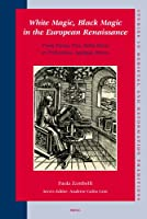 White Magic, Black Magic in the European Renaissance: From Ficino and Della Porta to Trithemius, Agrippa, Bruno (Studies in Medieval & Reformation Thought)