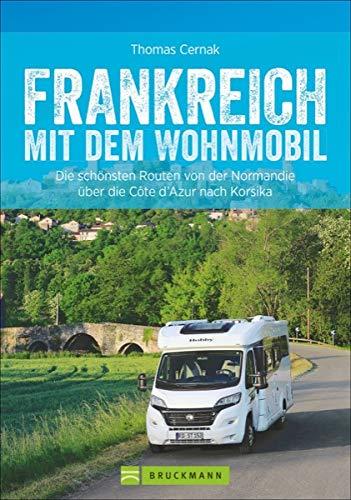 Wohnmobilreiseführer: Frankreich mit dem Wohnmobil. Faszinierende Wohnmobilrouten durch Frankreich. Mit Etappenübersichten und Detailkarten sowie ... Normandie über die Côte d\'Azur nach Korsika