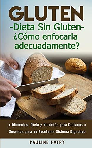 DIETA SIN GLUTEN : ¿Cómo Enfocarla Adecuadamente?: Alimentos, Dieta y Nutrición para Celíacos - Secretos para Excelente Sistema Digestivo