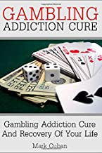Gambling Addiction Cure: Gambling Addiction Cure and Recovery of Your Life (Addiction Recovery, Addiction Gambling, Quit S...