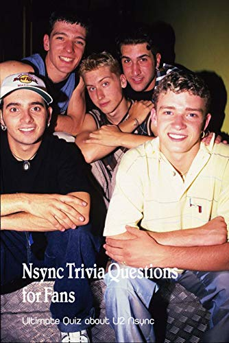 Nsync Trivia Questions for Fans: Ultimate Quiz about U2 Nsync: Think you're the ultimate Nsync fan? Take this quiz (English Edition)