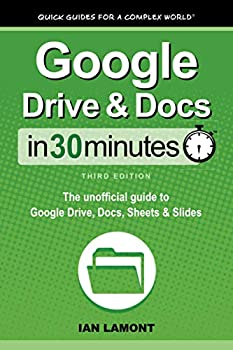 Google Drive & Docs In 30 Minutes  The unofficial guide to Google Drive Docs Sheets & Slides