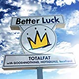 Better Luck / TOTALFAT with GOOD4NOTHING, HOTSQUALL, locofrank